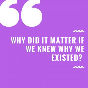 Why Did It Matter If We Knew Why We Existed?