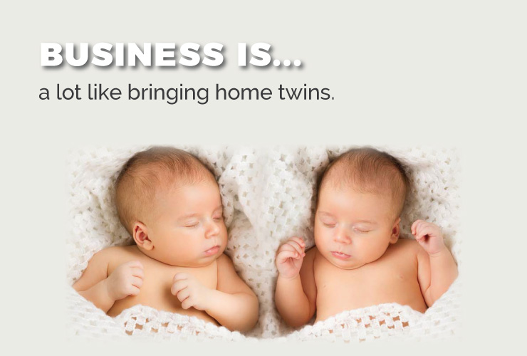 Business is a lot like bringing home twins.