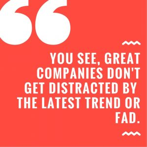 You see, great companies don't get distracted by the latest trend or fad.