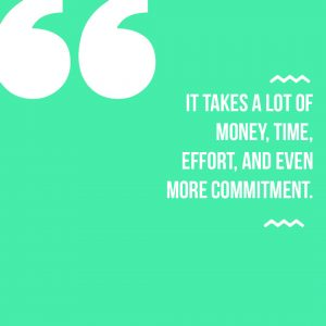 It takes a lot of money, time, effort, and even more commitment.